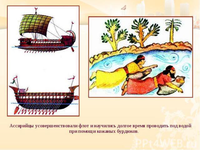 Ассирийцы усовершенствовали флот и научились долгое время проводить под водой при помощи кожаных бурдюков. Ассирийцы усовершенствовали флот и научились долгое время проводить под водой при помощи кожаных бурдюков.