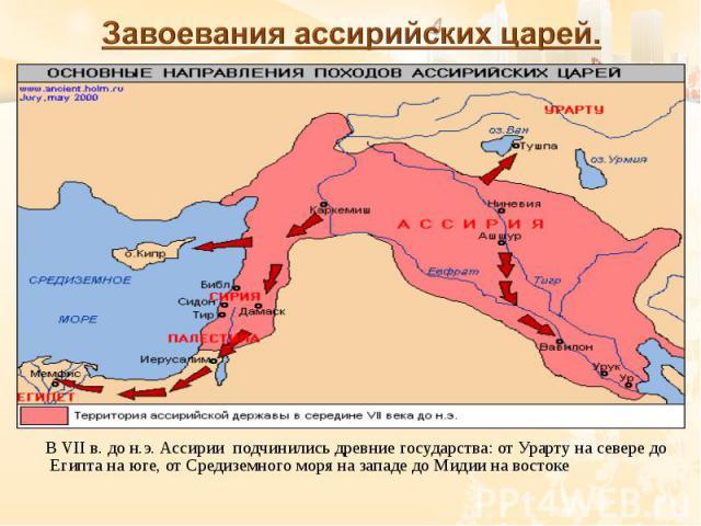 В VII в. до н.э. Ассирии подчинились древние государства: от Урарту на севере до Египта на юге, от Средиземного моря на западе до Мидии на востоке В VII в. до н.э. Ассирии подчинились древние государства: от Урарту на севере до Египта на юге, от Сре…