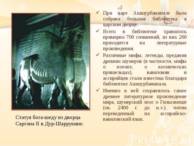 При царе Ашшурбанипале была собрана большая библиотека в царском дворце. При царе Ашшурбанипале была собрана большая библиотека в царском дворце. Всего в библиотеке хранилось примерно 700 сочинений, из них 200 приходится на литературные произведения…