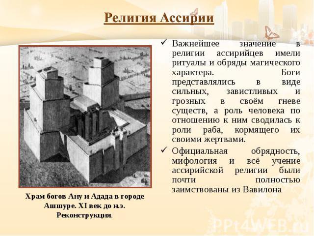 Важнейшее значение в религии ассирийцев имели ритуалы и обряды магического характера. Боги представлялись в виде сильных, завистливых и грозных в своём гневе существ, а роль человека по отношению к ним сводилась к роли раба, кормящего их своими жерт…