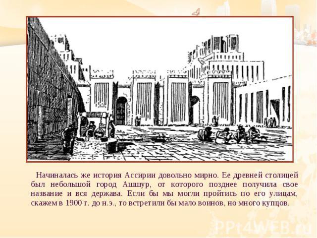 Начиналась же история Ассирии довольно мирно. Ее древней столицей был небольшой город Ашшур, от которого позднее получила свое название и вся держава. Если бы мы могли пройтись по его улицам, скажем в 1900 г. до н.э., то встретили бы мало воинов, но…