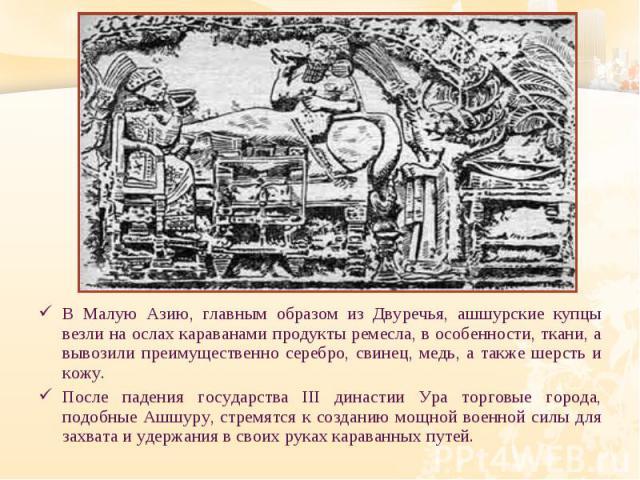 В Малую Азию, главным образом из Двуречья, ашшурские купцы везли на ослах караванами продукты ремесла, в особенности, ткани, а вывозили преимущественно серебро, свинец, медь, а также шерсть и кожу. В Малую Азию, главным образом из Двуречья, ашшурски…