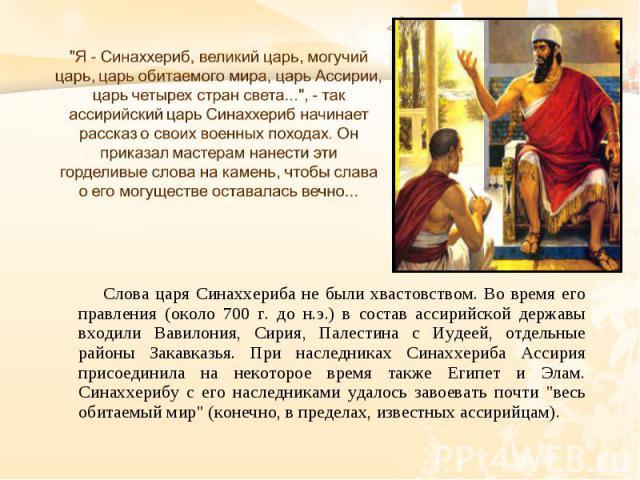 Слова царя Синаххериба не были хвастовством. Во время его правления (около 700 г. до н.э.) в состав ассирийской державы входили Вавилония, Сирия, Палестина с Иудеей, отдельные районы Закавказья. При наследниках Синаххериба Ассирия присоединила на не…