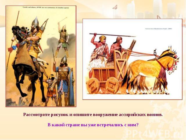 Рассмотрите рисунок и опишите вооружение ассирийских воинов. Рассмотрите рисунок и опишите вооружение ассирийских воинов. В какой стране вы уже встречались с ним?