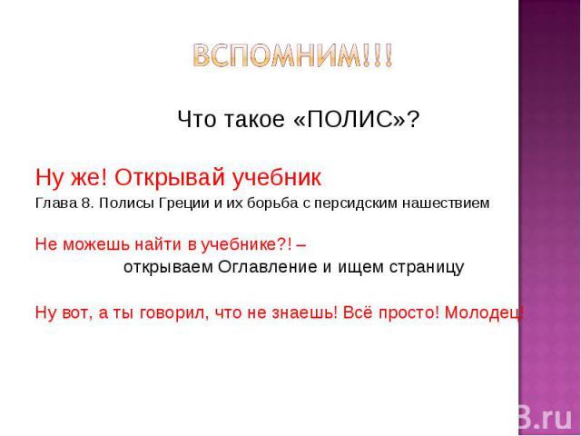 Что такое «ПОЛИС»? Что такое «ПОЛИС»? Ну же! Открывай учебник Глава 8. Полисы Греции и их борьба с персидским нашествием Не можешь найти в учебнике?! – открываем Оглавление и ищем страницу Ну вот, а ты говорил, что не знаешь! Всё просто! Молодец!
