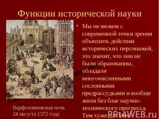 Мы не можем с современной точки зрения объяснить действия исторических персонаже