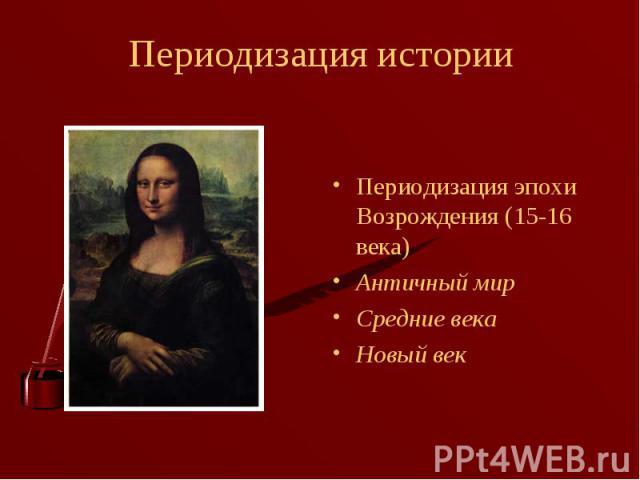 Периодизация эпохи Возрождения (15-16 века) Периодизация эпохи Возрождения (15-16 века) Античный мир Средние века Новый век