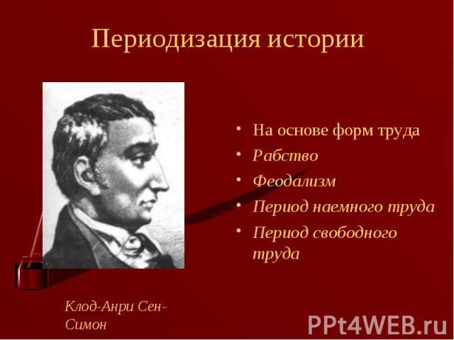 На основе форм труда На основе форм труда Рабство Феодализм Период наемного труда Период свободного труда