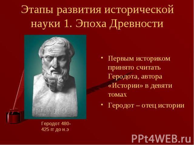 Первым историком принято считать Геродота, автора «Истории» в девяти томах Первым историком принято считать Геродота, автора «Истории» в девяти томах Геродот – отец истории