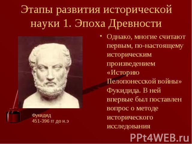 Однако, многие считают первым, по-настоящему историческим произведением «Историю Пелопонесской войны» Фукидида. В ней впервые был поставлен вопрос о методе исторического исследования Однако, многие считают первым, по-настоящему историческим произвед…
