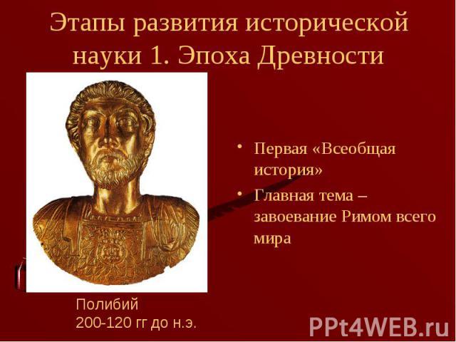 Первая «Всеобщая история» Первая «Всеобщая история» Главная тема – завоевание Римом всего мира