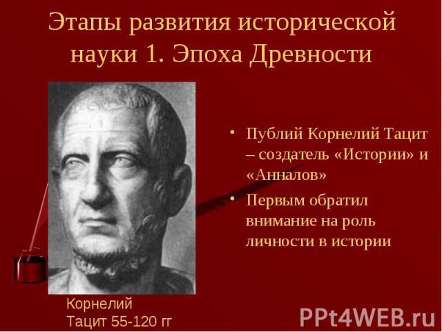 Публий Корнелий Тацит – создатель «Истории» и «Анналов» Публий Корнелий Тацит – создатель «Истории» и «Анналов» Первым обратил внимание на роль личности в истории