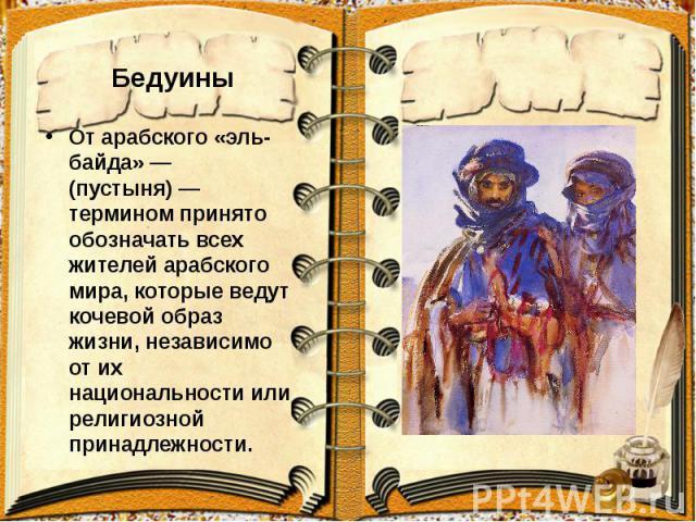 Бедуины От арабского «эль-байда» — (пустыня)— термином принято обозначать всех жителей арабского мира, которые ведут кочевой образ жизни, независимо от их национальности или религиозной принадлежности.