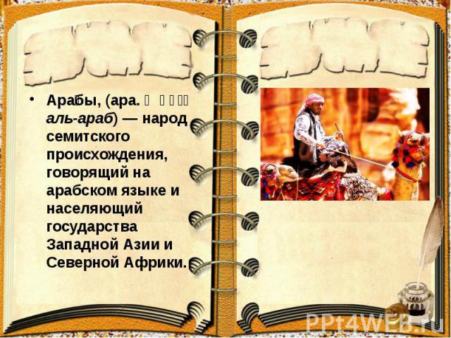 Ара бы, (ара. العرب аль-араб)— народ семитского происхождения, говорящий на арабском языке и населяющий государства Западной Азии и Северной Африки. Ара бы, (ара. العرب аль-араб)— народ семитского происхождения, говорящий на арабском язы…