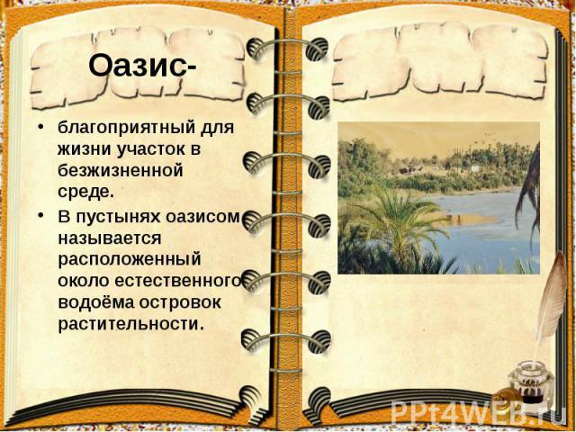 Оазис- благоприятный для жизни участок в безжизненной среде. В пустынях оазисом называется расположенный около естественного водоёма островок растительности.