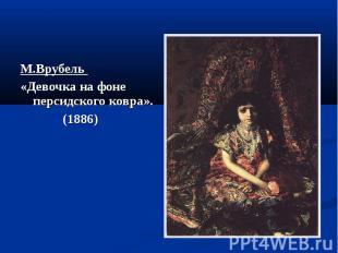 М.Врубель М.Врубель «Девочка на фоне персидского ковра». (1886)