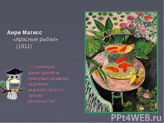 Анри Матисс Анри Матисс «Красные рыбки» (1911) С помощью каких приемов, присущих фовизму, художник выразил протест против реальности?