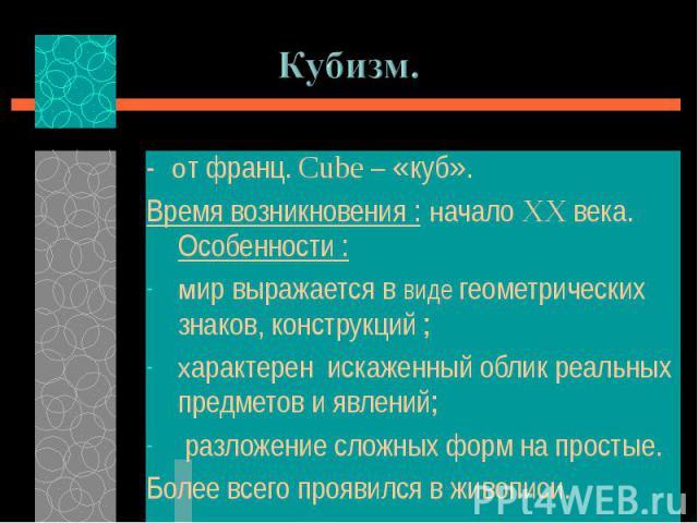 - от франц. Cube – «куб». - от франц. Cube – «куб». Время возникновения : начало XX века. Особенности : мир выражается в виде геометрических знаков, конструкций ; характерен искаженный облик реальных предметов и явлений; разложение сложных форм на п…