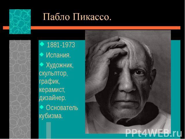 1881-1973 1881-1973 Испания. Художник, скульптор, график, керамист, дизайнер. Основатель кубизма.