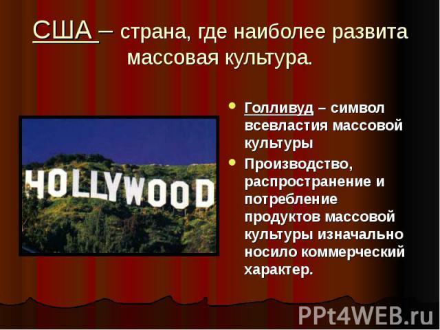 Голливуд – символ всевластия массовой культуры Голливуд – символ всевластия массовой культуры Производство, распространение и потребление продуктов массовой культуры изначально носило коммерческий характер.