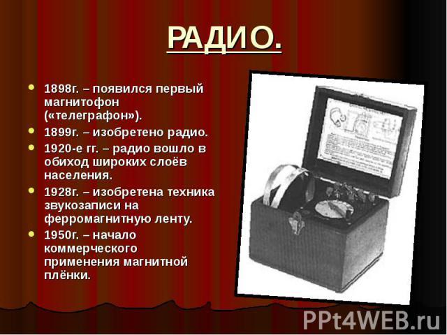 1898г. – появился первый магнитофон («телеграфон»). 1898г. – появился первый магнитофон («телеграфон»). 1899г. – изобретено радио. 1920-е гг. – радио вошло в обиход широких слоёв населения. 1928г. – изобретена техника звукозаписи на ферромагнитную л…