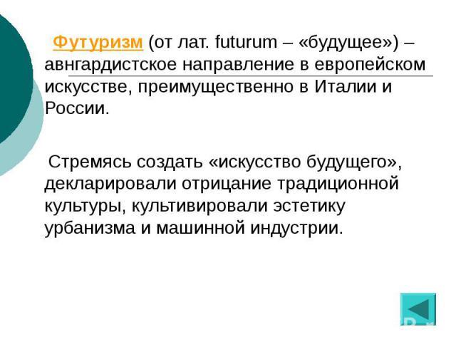 Футуризм (от лат. futurum – «будущее») – авнгардистское направление в европейском искусстве, преимущественно в Италии и России. Футуризм (от лат. futurum – «будущее») – авнгардистское направление в европейском искусстве, преимущественно в Италии и Р…