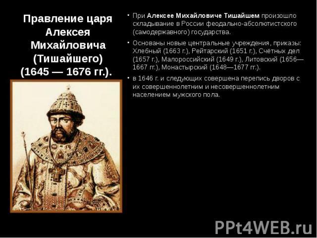 Правление царя Алексея Михайловича (Тишайшего) (1645 — 1676 гг.). При Алексее Михайловиче Тишайшем произошло складывание в России феодально-абсолютистского (самодержавного) государства. Основаны новые центральные учреждения, приказы: Хлебный (1663 г…