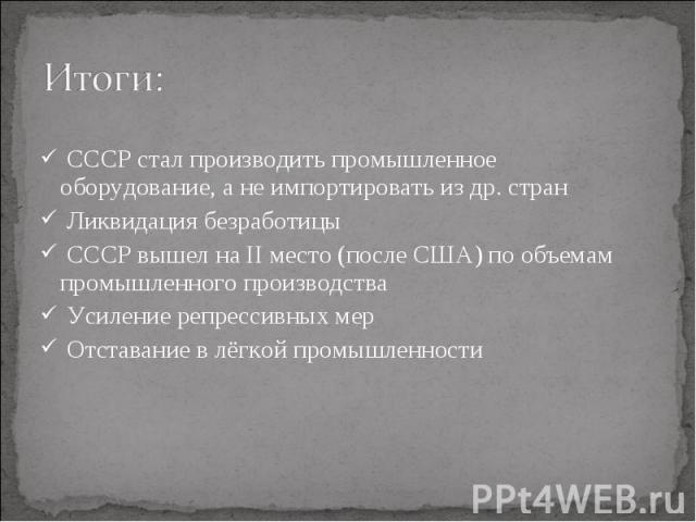 СССР стал производить промышленное оборудование, а не импортировать из др. стран СССР стал производить промышленное оборудование, а не импортировать из др. стран Ликвидация безработицы СССР вышел на II место (после США) по объемам промышленного прои…