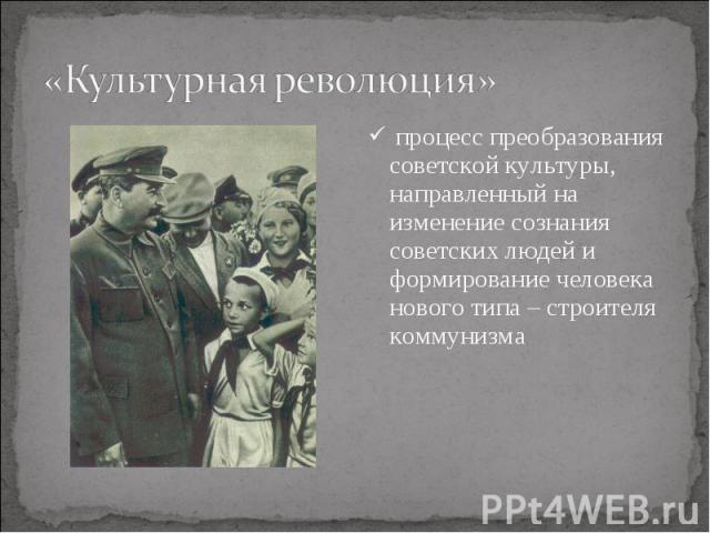 процесс преобразования советской культуры, направленный на изменение сознания советских людей и формирование человека нового типа – строителя коммунизма процесс преобразования советской культуры, направленный на изменение сознания советских людей и …