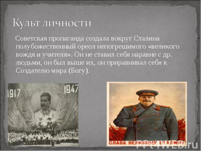 Советская пропаганда создала вокруг Сталина полубожественный ореол непогрешимого «великого вождя и учителя». Он не ставил себя наравне с др. людьми, он был выше их, он приравнивал себя к Создателю мира (Богу). Советская пропаганда создала вокруг Ста…