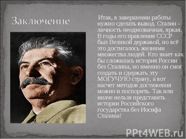 Итак, в завершении работы нужно сделать вывод. Сталин - личность неоднозначная, яркая. В годы его правления СССР был Великой державой, но всё это достигалось жизнями множества людей. Кто знает как бы сложилась история России без Сталина, но именно о…
