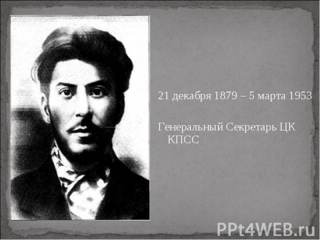 21 декабря 1879 – 5 марта 1953 21 декабря 1879 – 5 марта 1953 Генеральный Секретарь ЦК КПСС