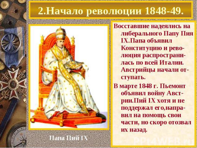 Восставшие надеялись на либерального Папу Пия IX.Папа объявил Конституцию и рево-люция распространи-лась по всей Италии. Австрийцы начали от-ступать. Восставшие надеялись на либерального Папу Пия IX.Папа объявил Конституцию и рево-люция распространи…