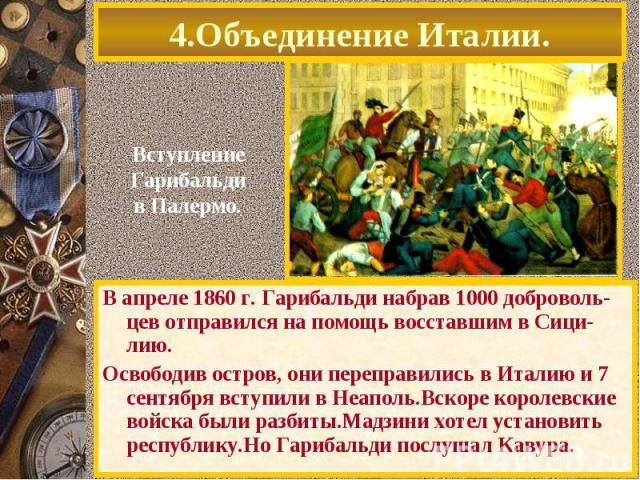 В апреле 1860 г. Гарибальди набрав 1000 доброволь-цев отправился на помощь восставшим в Сици-лию. В апреле 1860 г. Гарибальди набрав 1000 доброволь-цев отправился на помощь восставшим в Сици-лию. Освободив остров, они переправились в Италию и 7 сент…