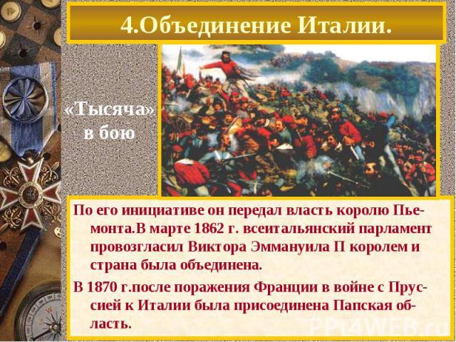 По его инициативе он передал власть королю Пье-монта.В марте 1862 г. всеитальянский парламент провозгласил Виктора Эммануила П королем и страна была объединена. По его инициативе он передал власть королю Пье-монта.В марте 1862 г. всеитальянский парл…