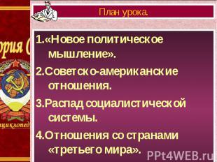 1.«Новое политическое мышление». 1.«Новое политическое мышление». 2.Советско-аме