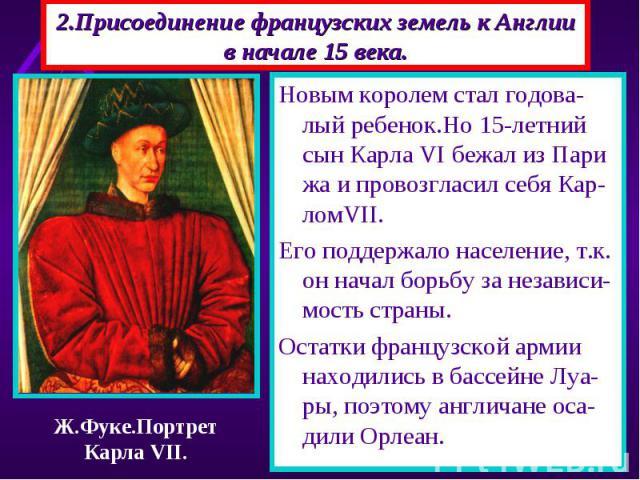 2.Присоединение французских земель к Англии в начале 15 века. Новым королем стал годова-лый ребенок.Но 15-летний сын Карла VI бежал из Пари жа и провозгласил себя Кар-ломVII. Его поддержало население, т.к. он начал борьбу за независи-мость страны. О…