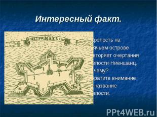 Интересный факт. Крепость на Заячьем острове повторяет очертания крепости Ниенша