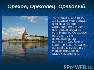 Орехов, Ореховец, Ореховый. лето 6831 (1323 от Р. Х.) ходиша Новгородци с князем