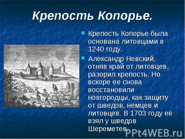 Крепость Копорье. Крепость Копорье была основана литовцами в 1240 году. Александр Невский, отняв край от литовцев, разорил крепость. Но вскоре ее снова восстановили новгородцы, как защиту от шведов, немцев и литовцев. В 1703 году ее взял у шведов Ше…