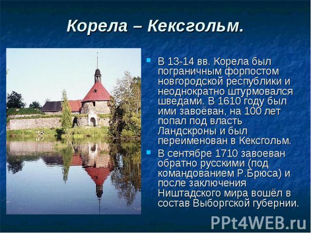 Корела – Кексгольм. В 13-14 вв. Корела был пограничным форпостом новгородской республики и неоднократно штурмовался шведами. В 1610 году был ими завоёван, на 100 лет попал под власть Ландскроны и был переименован в Кексгольм. В сентябре 1710 завоева…
