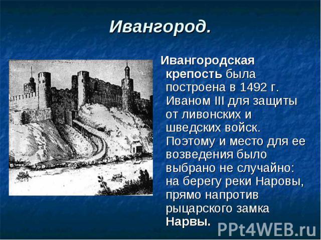 Ивангород. Ивангородская крепость была построена в 1492 г. Иваном III для защиты от ливонских и шведских войск. Поэтому и место для ее возведения было выбрано не случайно: на берегу реки Наровы, прямо напротив рыцарского замка Нарвы.