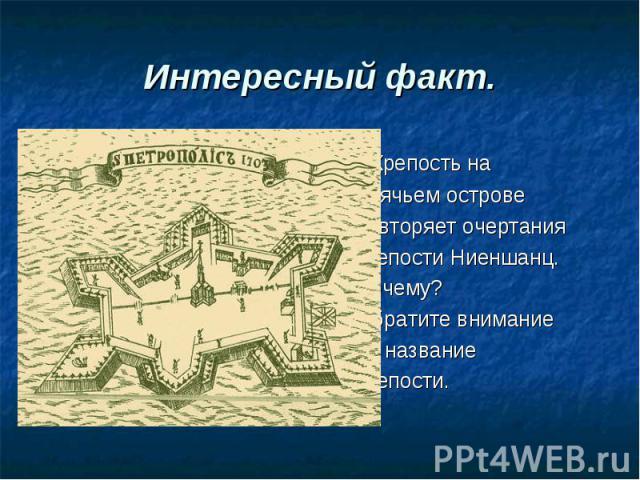 Интересный факт. Крепость на Заячьем острове повторяет очертания крепости Ниеншанц. Почему? Обратите внимание на название крепости.