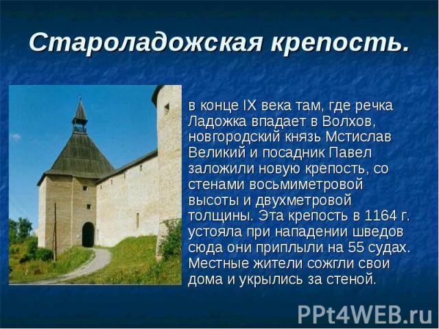 Староладожская крепость. в конце IX века там, где речка Ладожка впадает в Волхов, новгородский князь Мстислав Великий и посадник Павел заложили новую крепость, со стенами восьмиметровой высоты и двухметровой толщины. Эта крепость в 1164 г. устояла п…