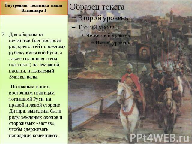 Внутренняя политика князя Владимира I Для обороны от печенегов был построен ряд крепостей по южному рубежу киевской Руси, а также сплошная стена (частокол) на земляной насыпи, называемый Змиевы валы. По южным и юго-восточным границам тогдашней Руси,…