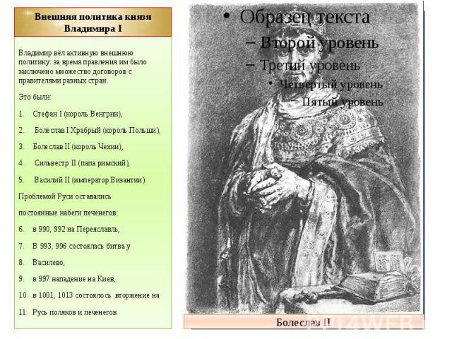 Внешняя политика князя Владимира I Владимир вёл активную внешнюю политику: за время правления им было заключено множество договоров с правителями разных стран. Это были: Стефан I (король Венгрии), Болеслав I Храбрый (король Польши), Болеслав II (кор…