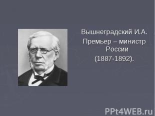 Вышнеградский И.А. Вышнеградский И.А. Премьер – министр России (1887-1892).