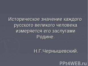Историческое значение каждого русского великого человека измеряется его заслугам