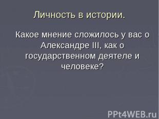 Какое мнение сложилось у вас о Александре III, как о государственном деятеле и ч
