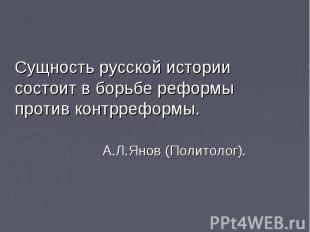 Сущность русской истории состоит в борьбе реформы против контрреформы. Сущность